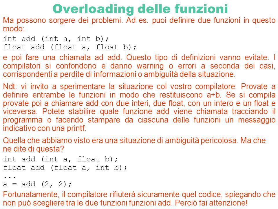 Overloading delle funzioni Ma possono sorgere dei problemi. Ad es. puoi definire due funzioni in questo modo: int add (int a, int b); float add (float