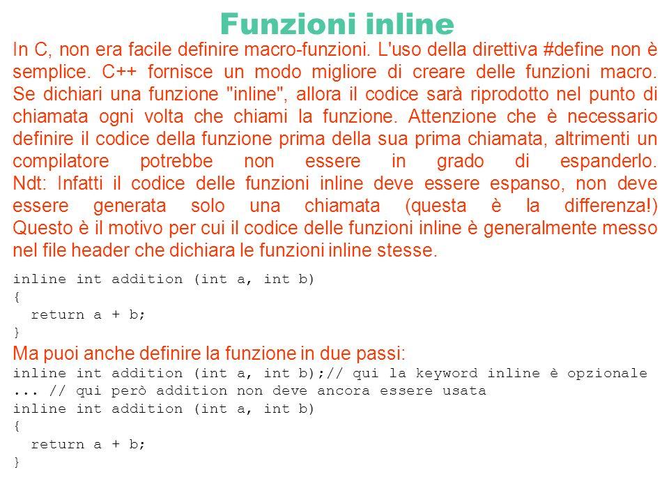 Funzioni inline In C, non era facile definire macro-funzioni. L'uso della direttiva #define non è semplice. C++ fornisce un modo migliore di creare de