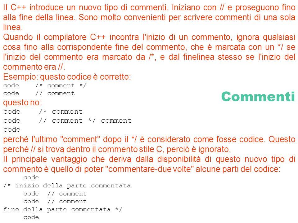 Commenti Il C++ introduce un nuovo tipo di commenti. Iniziano con // e proseguono fino alla fine della linea. Sono molto convenienti per scrivere comm
