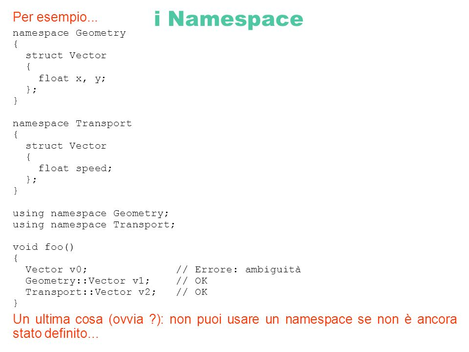 i Namespace Per esempio... namespace Geometry { struct Vector { float x, y; }; } namespace Transport { struct Vector { float speed; }; } using namespa