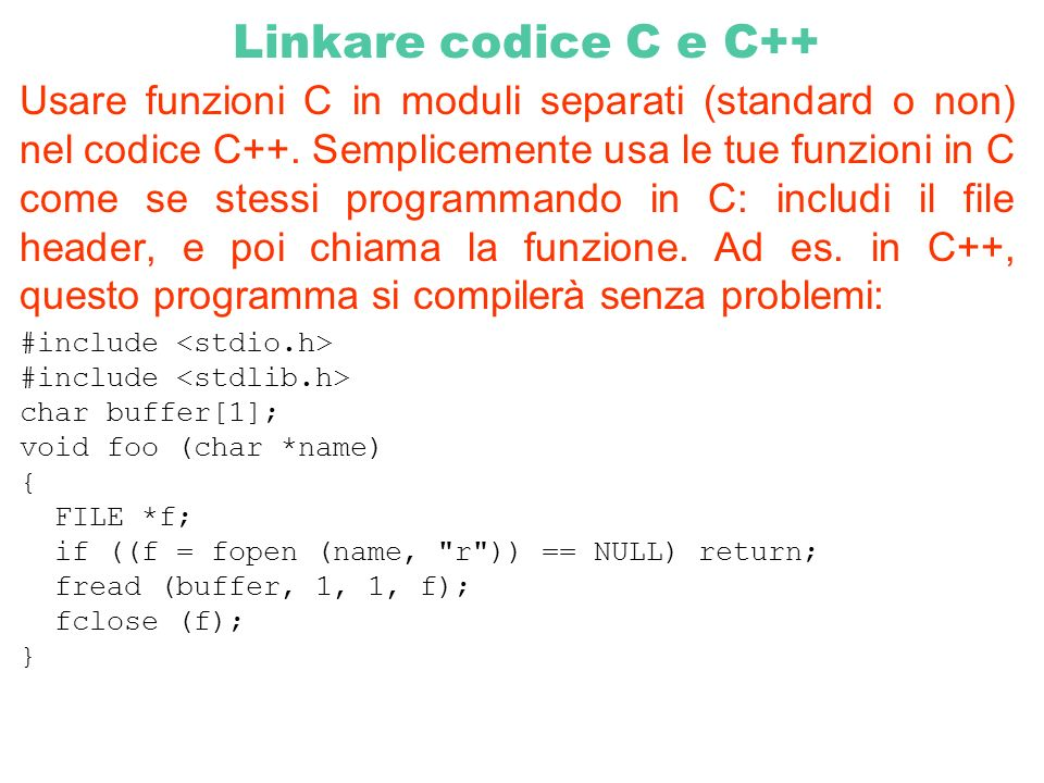 Dichiarare proprie funzioni C in moduli per poter essere usate col C++.Puoi scrivere alcuni moduli di una applicazione in C, compilarli, e poi linkarli con moduli C++.