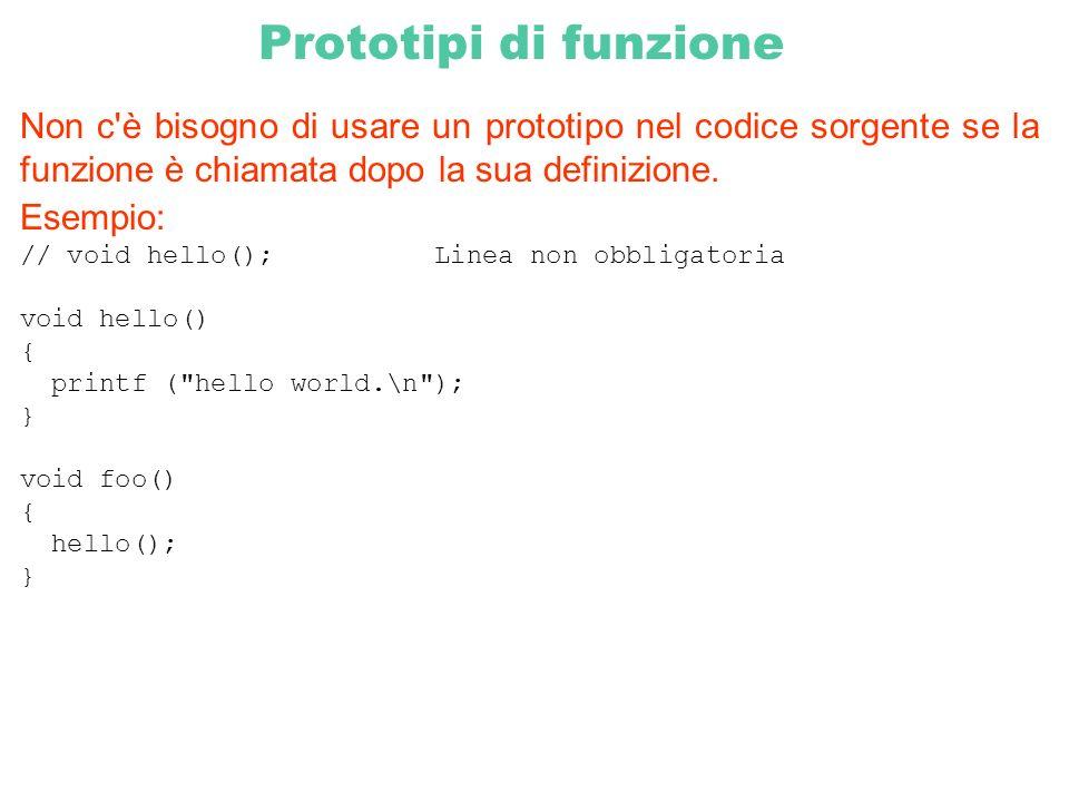 Prototipi di funzione Non c'è bisogno di usare un prototipo nel codice sorgente se la funzione è chiamata dopo la sua definizione. Esempio: // void he
