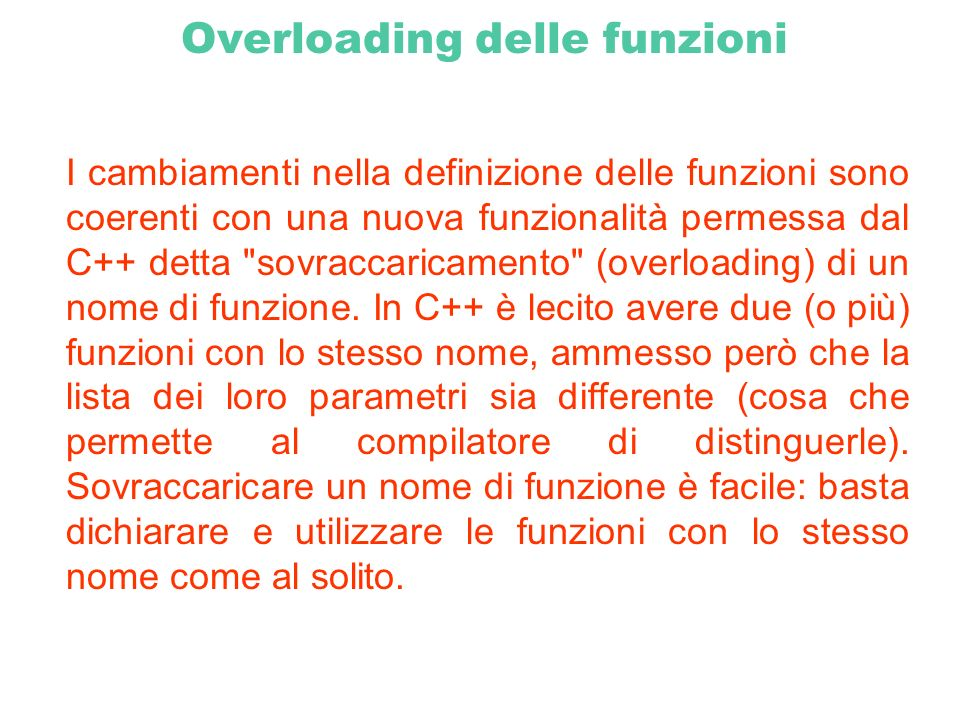 Overloading delle funzioni Esempio: int foo (int a, int b) { return a * b; } int foo (int a) { return a * 2; }...
