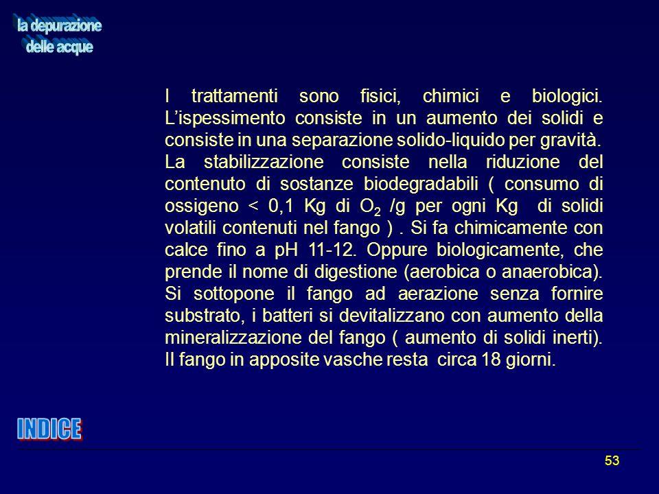 53 I trattamenti sono fisici, chimici e biologici. Lispessimento consiste in un aumento dei solidi e consiste in una separazione solido-liquido per gr