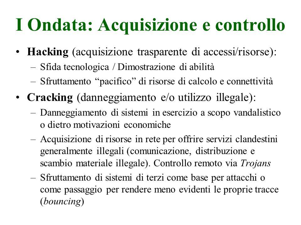 I Ondata: Acquisizione e controllo Obiettivi di attacco: –Tutti i sistemi di calcolo in rete in particolar modo i server Tecniche: –Uso di backdoor consapevoli e non e funzionalità particolari (debugging per manutenzione, shell escapes) –Sfruttamento di errori o inadempienze in configurazione del sistema (trusting, autenticazione debole etc.) o rete (sniffing) –Buffer Overflow Azioni Correttive: –[Host]: Rafforzamento sicurezza a livello di OS, patching –[NetDev]: Blocco/filtraggio selettivo dei servizi vulnerabili