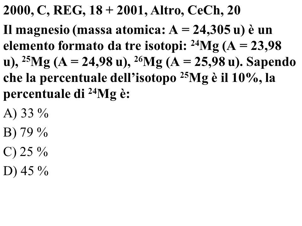 2000, C, REG, 18 + 2001, Altro, CeCh, 20 Il magnesio (massa atomica: A = 24,305 u) è un elemento formato da tre isotopi: 24 Mg (A = 23,98 u), 25 Mg (A