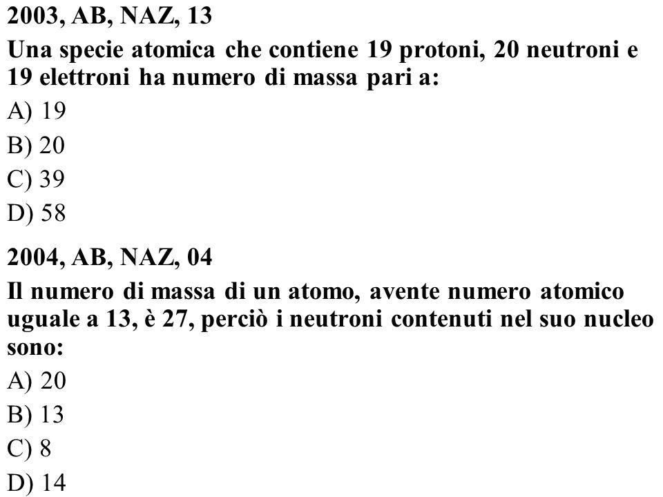2003, AB, NAZ, 13 Una specie atomica che contiene 19 protoni, 20 neutroni e 19 elettroni ha numero di massa pari a: A) 19 B) 20 C) 39 D) 58 2004, AB,