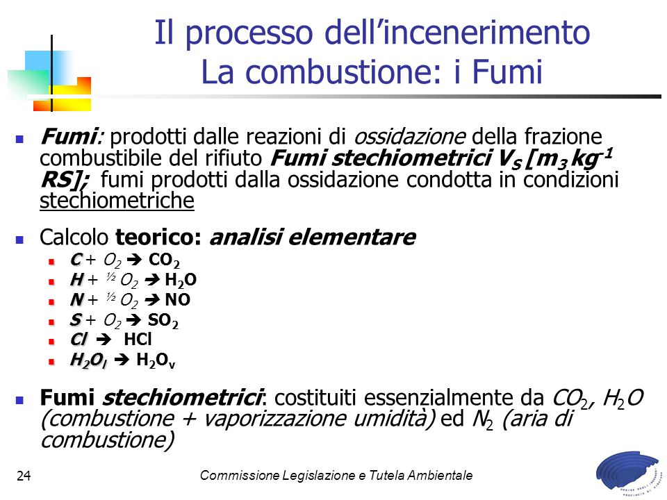 Commissione Legislazione e Tutela Ambientale24 Il processo dellincenerimento La combustione: i Fumi Fumi: prodotti dalle reazioni di ossidazione della frazione combustibile del rifiuto Fumi stechiometrici V S [m 3 kg -1 RS]; fumi prodotti dalla ossidazione condotta in condizioni stechiometriche Calcolo teorico: analisi elementare C C + O 2 CO 2 H H + ½ O 2 H 2 O N N + ½ O 2 NO S S + O 2 SO 2 Cl Cl HCl H 2 O l H 2 O l H 2 O v Fumi stechiometrici: costituiti essenzialmente da CO 2, H 2 O (combustione + vaporizzazione umidità) ed N 2 (aria di combustione)