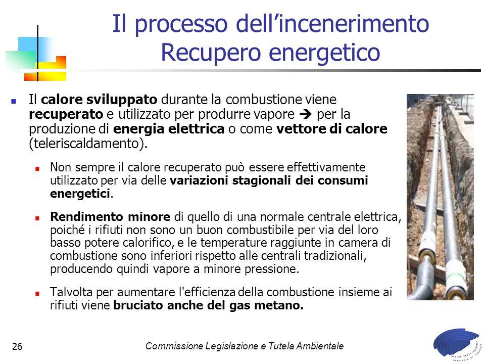 Commissione Legislazione e Tutela Ambientale26 Il calore sviluppato durante la combustione viene recuperato e utilizzato per produrre vapore per la produzione di energia elettrica o come vettore di calore (teleriscaldamento).