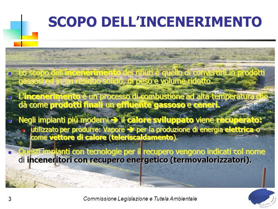 Commissione Legislazione e Tutela Ambientale3 SCOPO DELLINCENERIMENTO Lo scopo dellincenerimento dei rifiuti è quello di convertirli in prodotti gassosi ed in un residuo solido, di peso e volume ridotto.