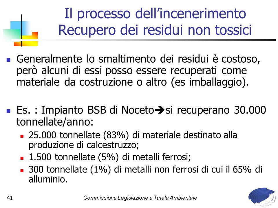Commissione Legislazione e Tutela Ambientale41 Il processo dellincenerimento Recupero dei residui non tossici Generalmente lo smaltimento dei residui è costoso, però alcuni di essi posso essere recuperati come materiale da costruzione o altro (es imballaggio).