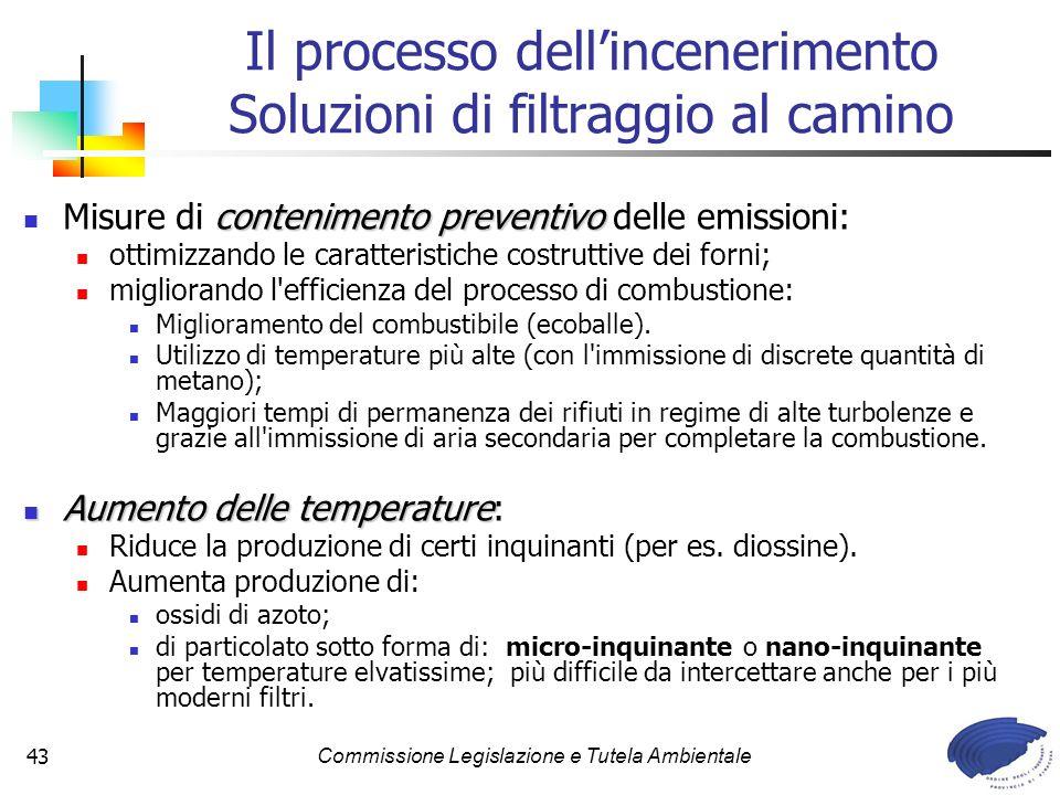 Commissione Legislazione e Tutela Ambientale43 contenimento preventivo Misure di contenimento preventivo delle emissioni: ottimizzando le caratteristiche costruttive dei forni; migliorando l efficienza del processo di combustione: Miglioramento del combustibile (ecoballe).