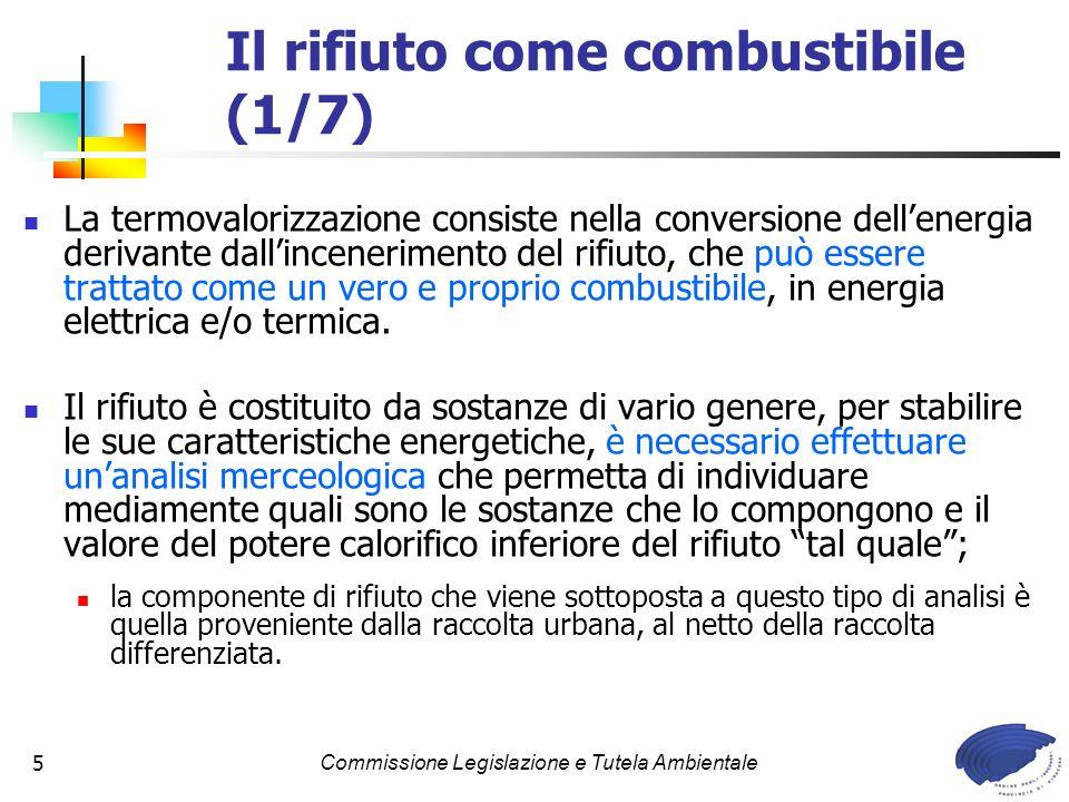Commissione Legislazione e Tutela Ambientale5 Il rifiuto come combustibile (1/7) La termovalorizzazione consiste nella conversione dellenergia derivante dallincenerimento del rifiuto, che può essere trattato come un vero e proprio combustibile, in energia elettrica e/o termica.