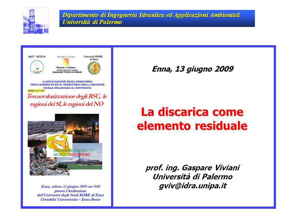 Enna, 13 giugno 2009 La discarica come elemento residuale prof. ing. Gaspare Viviani Università di Palermo gviv@idra.unipa.it Dipartimento di Ingegner