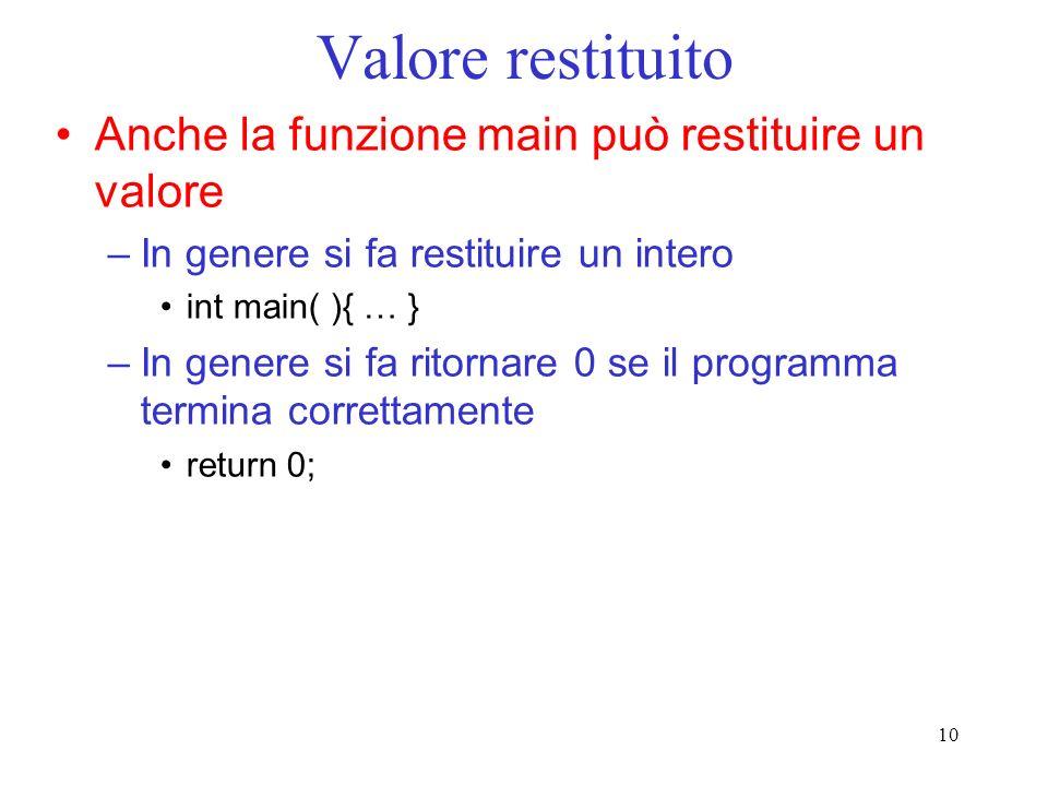 10 Valore restituito Anche la funzione main può restituire un valore –In genere si fa restituire un intero int main( ){ … } –In genere si fa ritornare