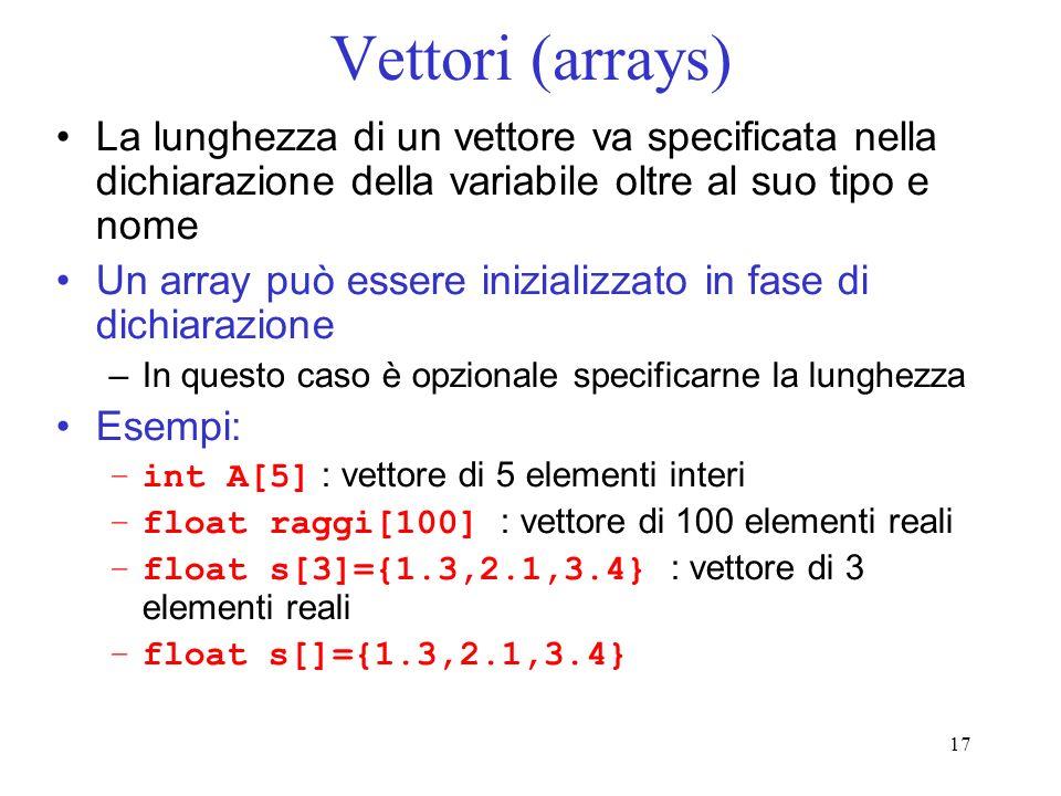 17 Vettori (arrays) La lunghezza di un vettore va specificata nella dichiarazione della variabile oltre al suo tipo e nome Un array può essere inizial