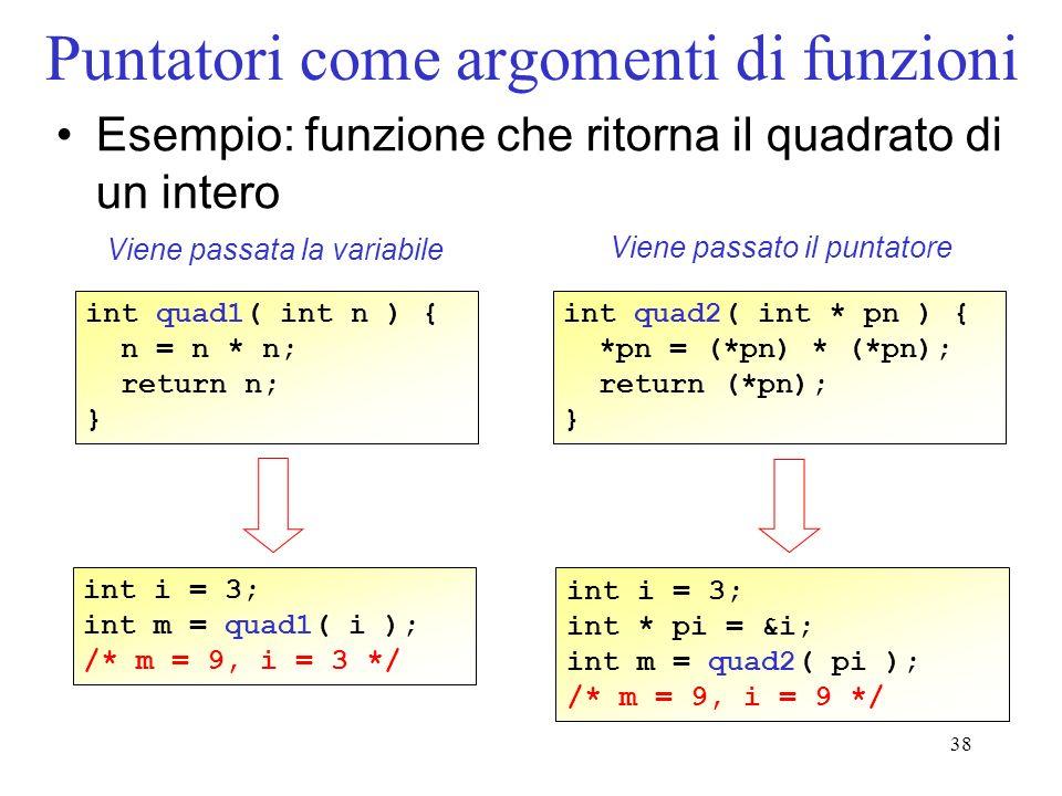 38 Puntatori come argomenti di funzioni Esempio: funzione che ritorna il quadrato di un intero int quad1( int n ) { n = n * n; return n; } int quad2(