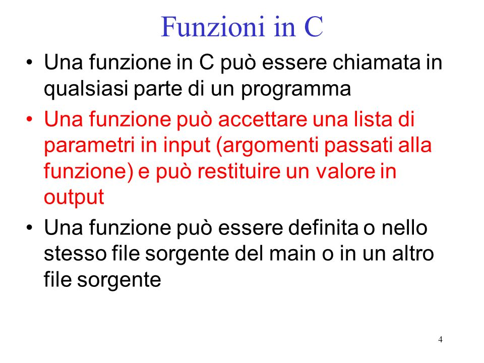 4 Funzioni in C Una funzione in C può essere chiamata in qualsiasi parte di un programma Una funzione può accettare una lista di parametri in input (a