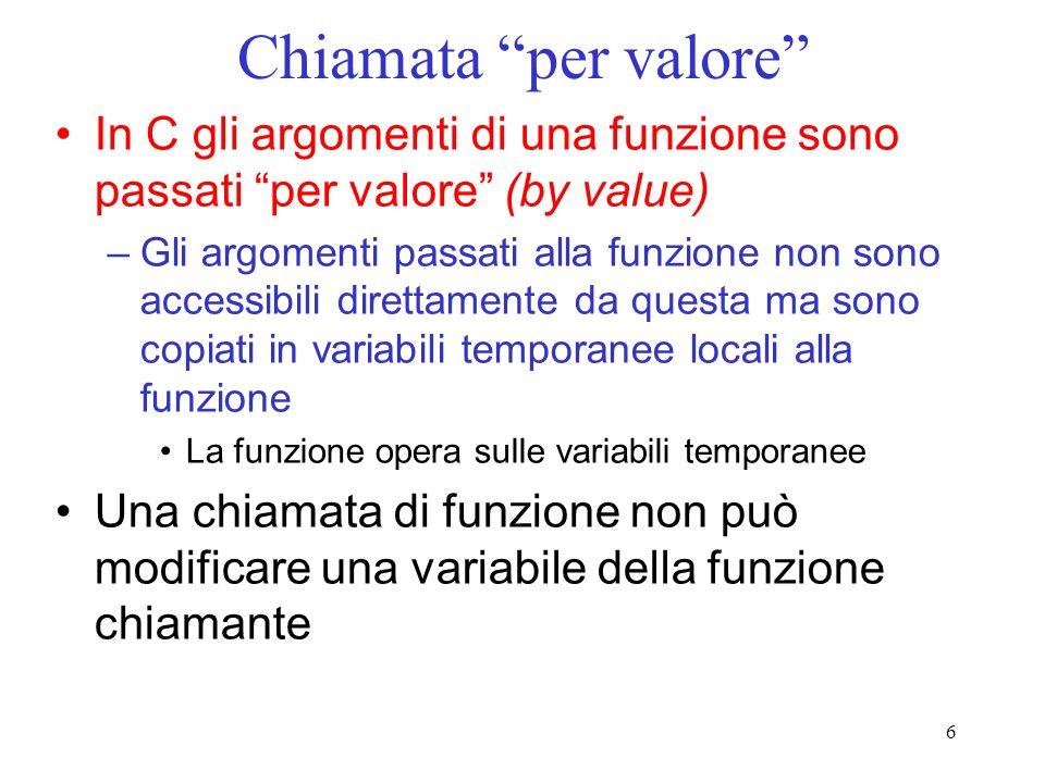6 Chiamata per valore In C gli argomenti di una funzione sono passati per valore (by value) –Gli argomenti passati alla funzione non sono accessibili