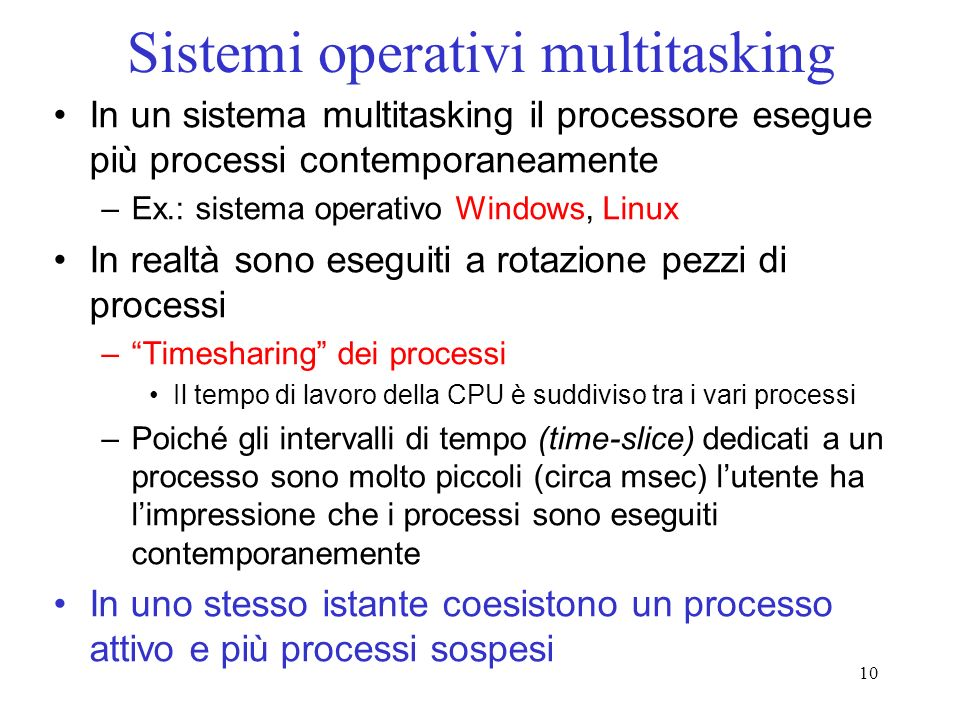 10 Sistemi operativi multitasking In un sistema multitasking il processore esegue più processi contemporaneamente –Ex.: sistema operativo Windows, Lin