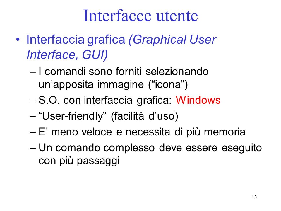 13 Interfacce utente Interfaccia grafica (Graphical User Interface, GUI) –I comandi sono forniti selezionando unapposita immagine (icona) –S.O. con in
