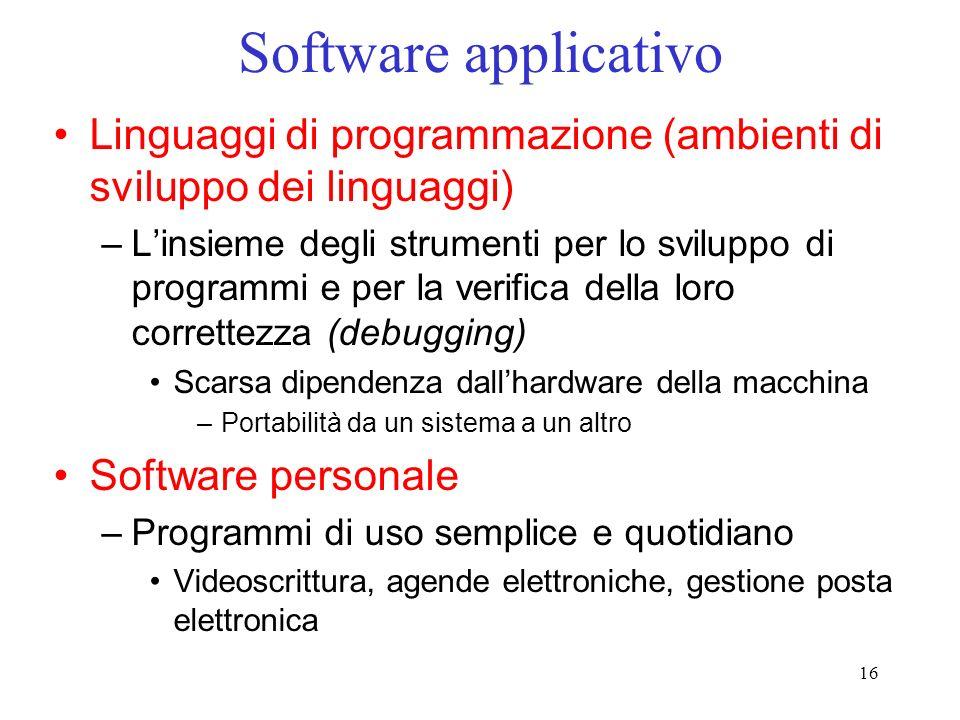 16 Software applicativo Linguaggi di programmazione (ambienti di sviluppo dei linguaggi) –Linsieme degli strumenti per lo sviluppo di programmi e per