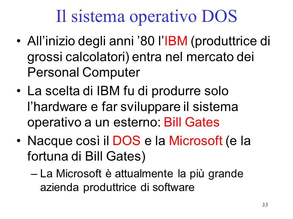 33 Il sistema operativo DOS Allinizio degli anni 80 lIBM (produttrice di grossi calcolatori) entra nel mercato dei Personal Computer La scelta di IBM fu di produrre solo lhardware e far sviluppare il sistema operativo a un esterno: Bill Gates Nacque così il DOS e la Microsoft (e la fortuna di Bill Gates) –La Microsoft è attualmente la più grande azienda produttrice di software