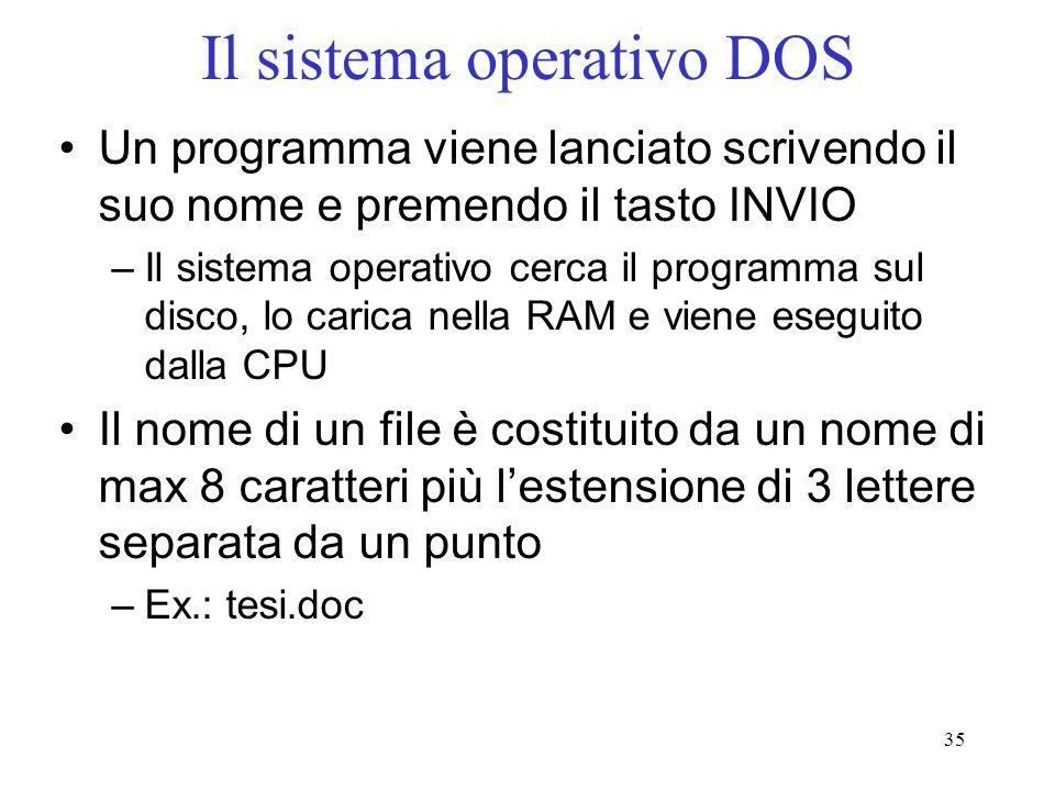 35 Il sistema operativo DOS Un programma viene lanciato scrivendo il suo nome e premendo il tasto INVIO –Il sistema operativo cerca il programma sul disco, lo carica nella RAM e viene eseguito dalla CPU Il nome di un file è costituito da un nome di max 8 caratteri più lestensione di 3 lettere separata da un punto –Ex.: tesi.doc