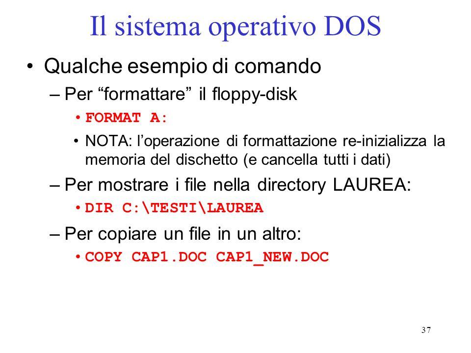 37 Il sistema operativo DOS Qualche esempio di comando –Per formattare il floppy-disk FORMAT A: NOTA: loperazione di formattazione re-inizializza la memoria del dischetto (e cancella tutti i dati) –Per mostrare i file nella directory LAUREA: DIR C:\TESTI\LAUREA –Per copiare un file in un altro: COPY CAP1.DOC CAP1_NEW.DOC