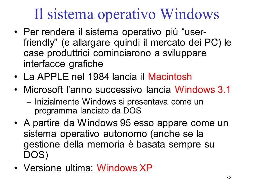 38 Il sistema operativo Windows Per rendere il sistema operativo più user- friendly (e allargare quindi il mercato dei PC) le case produttrici cominciarono a sviluppare interfacce grafiche La APPLE nel 1984 lancia il Macintosh Microsoft lanno successivo lancia Windows 3.1 –Inizialmente Windows si presentava come un programma lanciato da DOS A partire da Windows 95 esso appare come un sistema operativo autonomo (anche se la gestione della memoria è basata sempre su DOS) Versione ultima: Windows XP