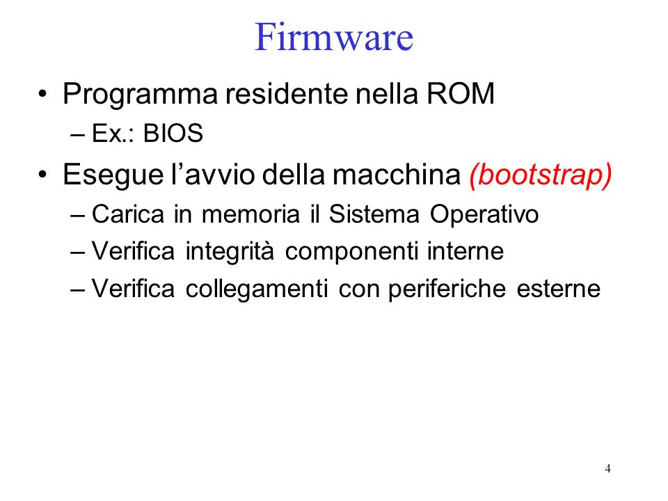4 Firmware Programma residente nella ROM –Ex.: BIOS Esegue lavvio della macchina (bootstrap) –Carica in memoria il Sistema Operativo –Verifica integrità componenti interne –Verifica collegamenti con periferiche esterne