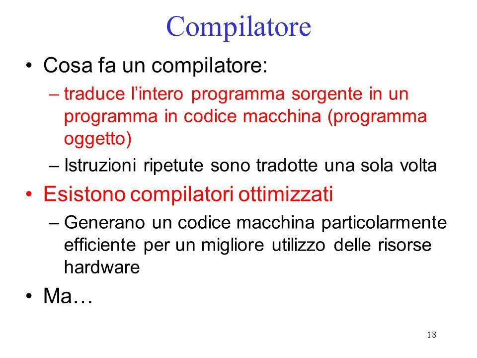 18 Compilatore Cosa fa un compilatore: –traduce lintero programma sorgente in un programma in codice macchina (programma oggetto) –Istruzioni ripetute