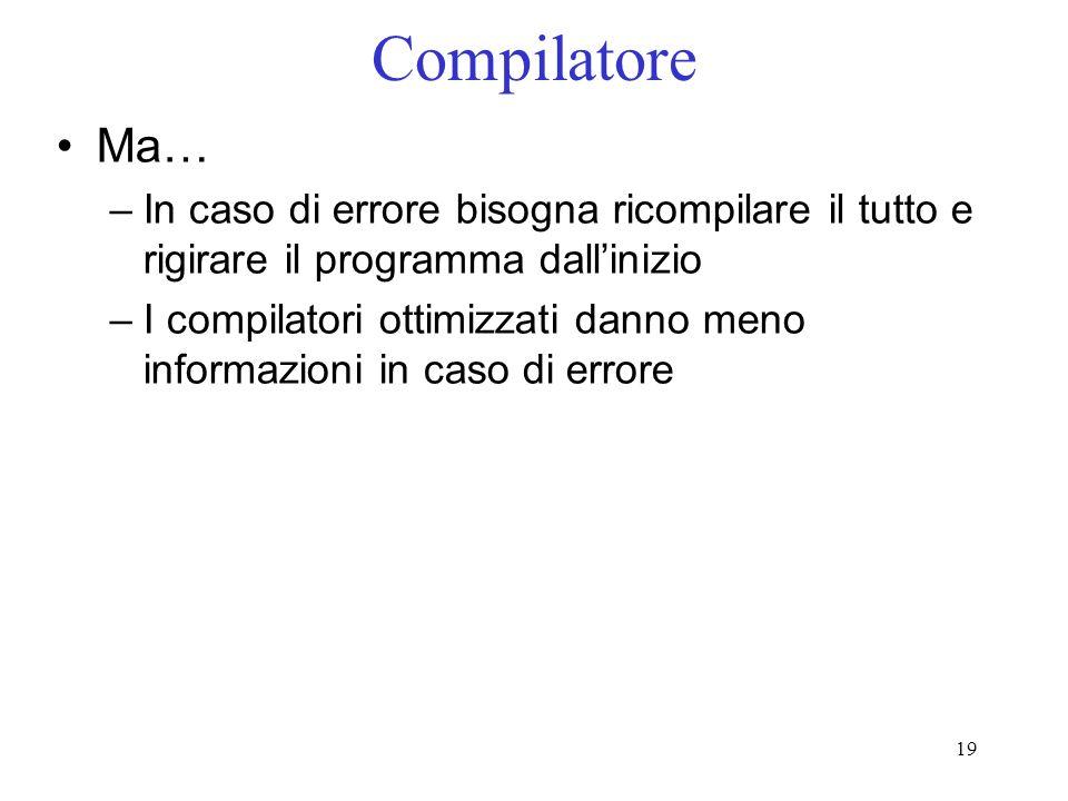 19 Compilatore Ma… –In caso di errore bisogna ricompilare il tutto e rigirare il programma dallinizio –I compilatori ottimizzati danno meno informazio