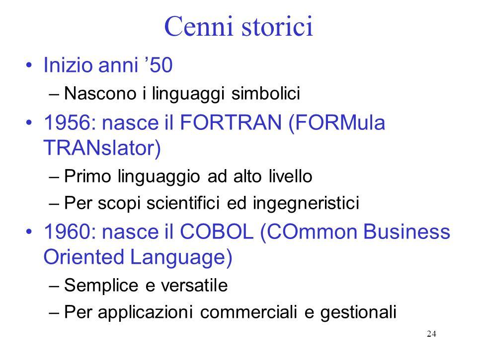 24 Cenni storici Inizio anni 50 –Nascono i linguaggi simbolici 1956: nasce il FORTRAN (FORMula TRANslator) –Primo linguaggio ad alto livello –Per scop