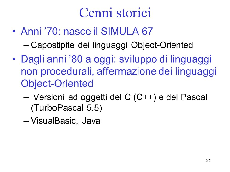 27 Cenni storici Anni 70: nasce il SIMULA 67 –Capostipite dei linguaggi Object-Oriented Dagli anni 80 a oggi: sviluppo di linguaggi non procedurali, a