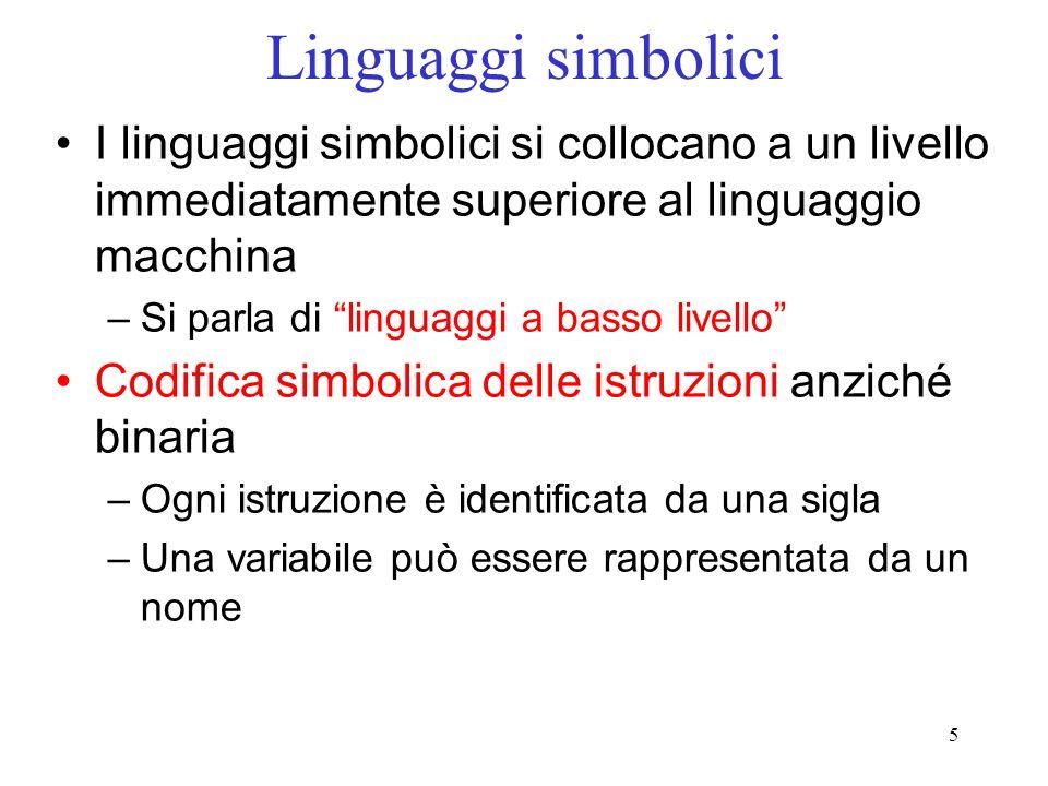 5 Linguaggi simbolici I linguaggi simbolici si collocano a un livello immediatamente superiore al linguaggio macchina –Si parla di linguaggi a basso l