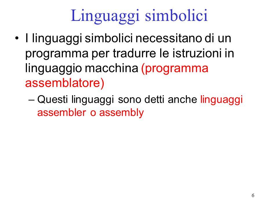 6 Linguaggi simbolici I linguaggi simbolici necessitano di un programma per tradurre le istruzioni in linguaggio macchina (programma assemblatore) –Qu
