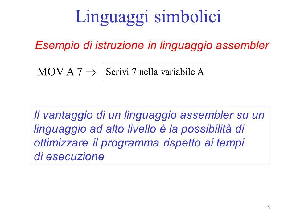 7 Linguaggi simbolici Esempio di istruzione in linguaggio assembler MOV A 7 Scrivi 7 nella variabile A Il vantaggio di un linguaggio assembler su un l