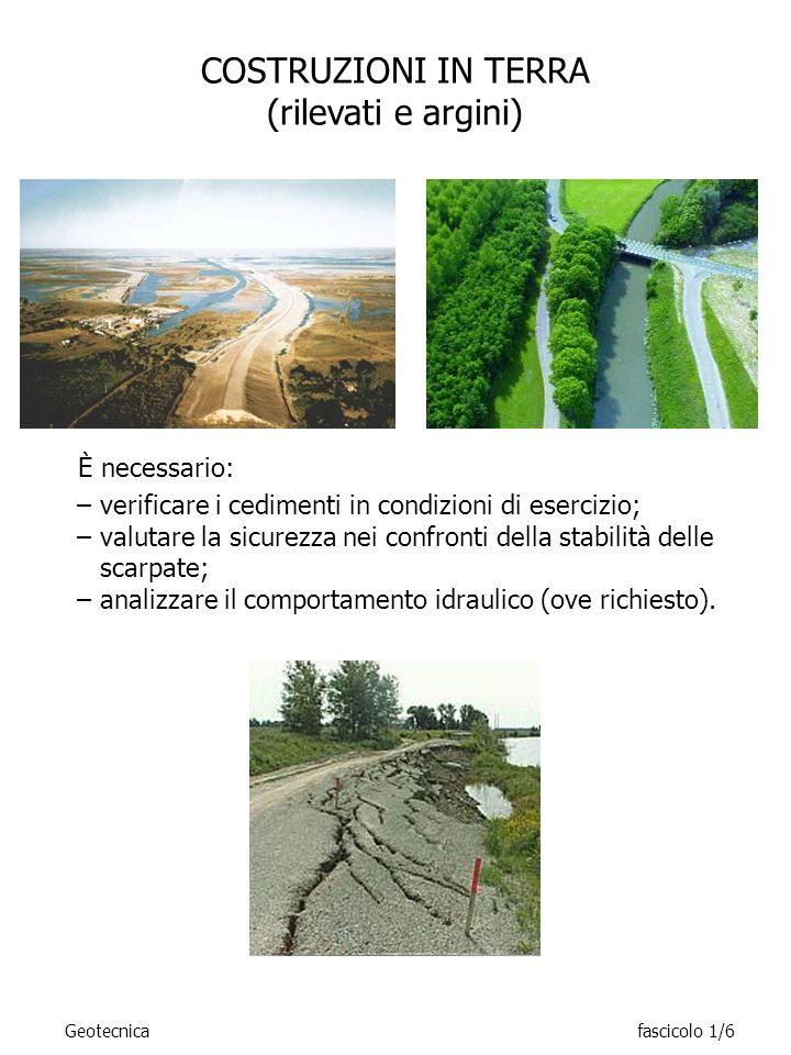 COSTRUZIONI IN TERRA (rilevati e argini) –verificare i cedimenti in condizioni di esercizio; –valutare la sicurezza nei confronti della stabilità dell