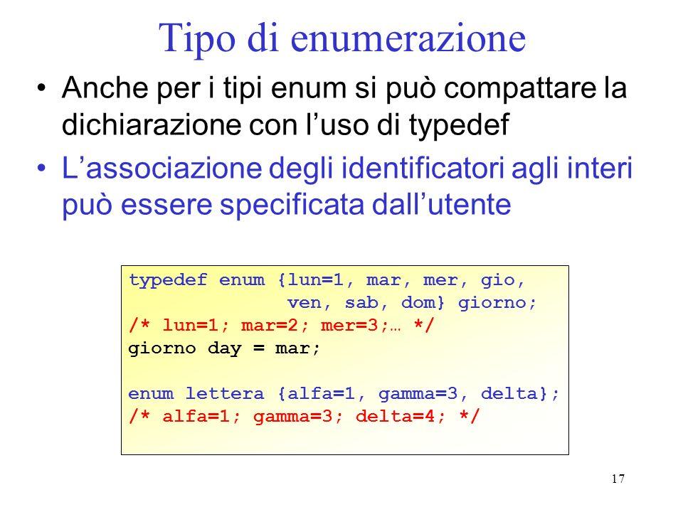 17 Tipo di enumerazione Anche per i tipi enum si può compattare la dichiarazione con luso di typedef Lassociazione degli identificatori agli interi può essere specificata dallutente typedef enum {lun=1, mar, mer, gio, ven, sab, dom} giorno; /* lun=1; mar=2; mer=3;… */ giorno day = mar; enum lettera {alfa=1, gamma=3, delta}; /* alfa=1; gamma=3; delta=4; */