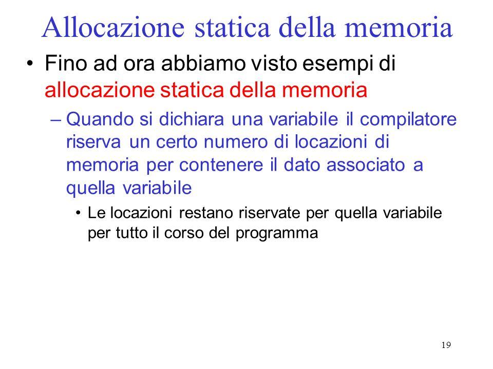 19 Allocazione statica della memoria Fino ad ora abbiamo visto esempi di allocazione statica della memoria –Quando si dichiara una variabile il compilatore riserva un certo numero di locazioni di memoria per contenere il dato associato a quella variabile Le locazioni restano riservate per quella variabile per tutto il corso del programma