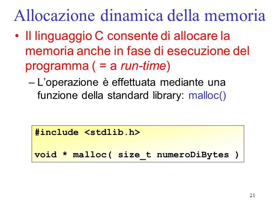 21 Allocazione dinamica della memoria Il linguaggio C consente di allocare la memoria anche in fase di esecuzione del programma ( = a run-time) –Loperazione è effettuata mediante una funzione della standard library: malloc() #include void * malloc( size_t numeroDiBytes )