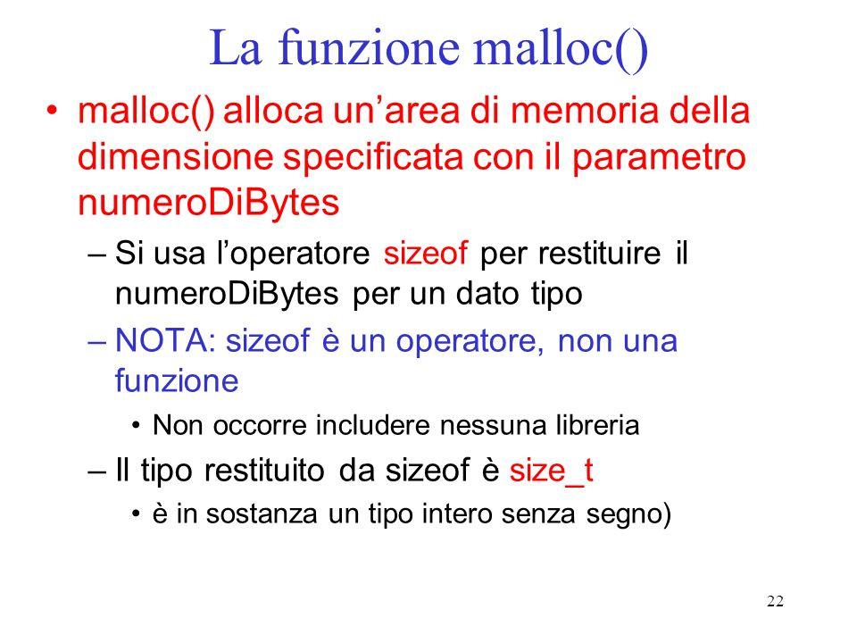 22 La funzione malloc() malloc() alloca unarea di memoria della dimensione specificata con il parametro numeroDiBytes –Si usa loperatore sizeof per restituire il numeroDiBytes per un dato tipo –NOTA: sizeof è un operatore, non una funzione Non occorre includere nessuna libreria –Il tipo restituito da sizeof è size_t è in sostanza un tipo intero senza segno)