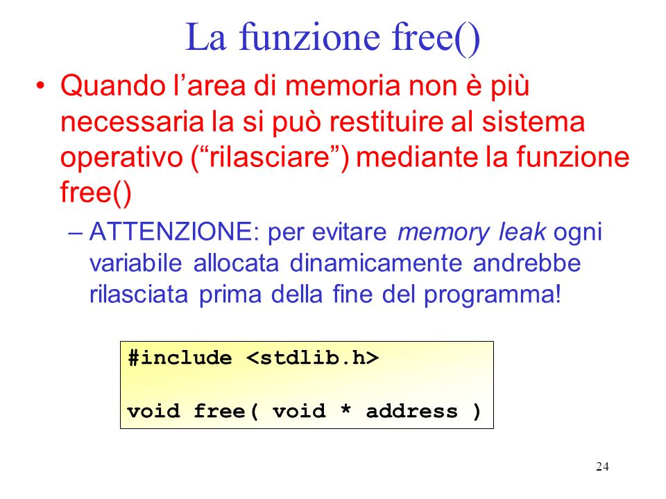 24 La funzione free() Quando larea di memoria non è più necessaria la si può restituire al sistema operativo (rilasciare) mediante la funzione free() –ATTENZIONE: per evitare memory leak ogni variabile allocata dinamicamente andrebbe rilasciata prima della fine del programma.
