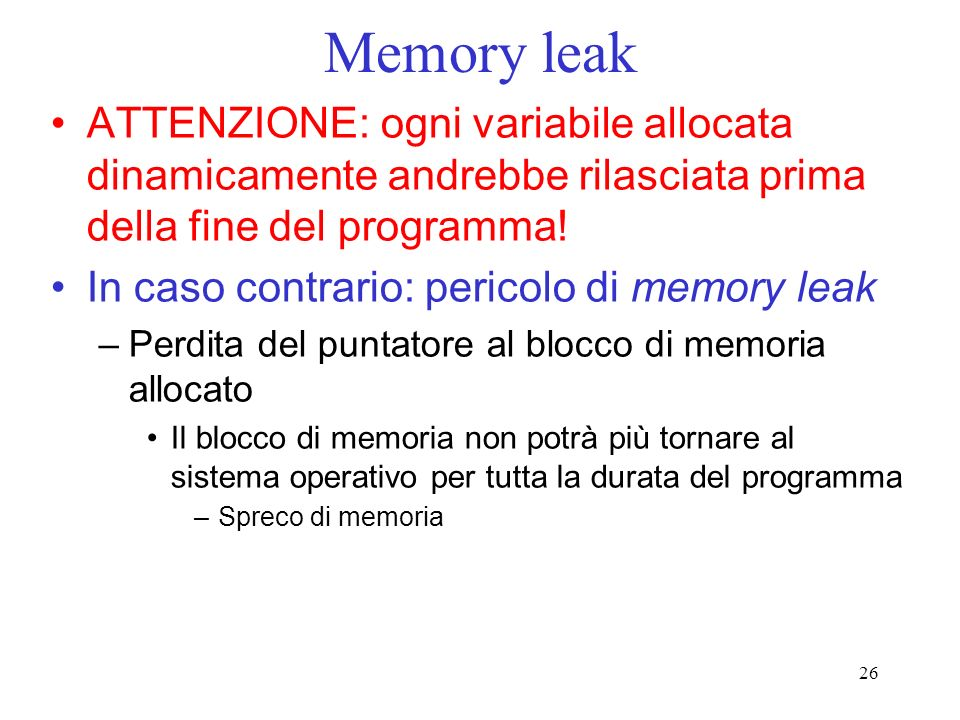 26 Memory leak ATTENZIONE: ogni variabile allocata dinamicamente andrebbe rilasciata prima della fine del programma.