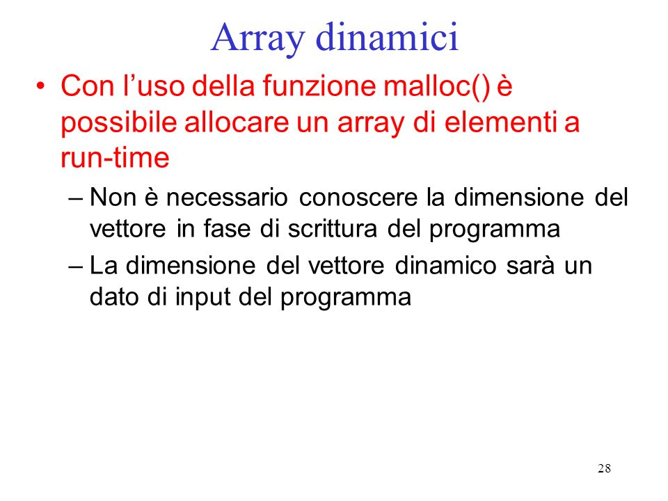 28 Array dinamici Con luso della funzione malloc() è possibile allocare un array di elementi a run-time –Non è necessario conoscere la dimensione del vettore in fase di scrittura del programma –La dimensione del vettore dinamico sarà un dato di input del programma