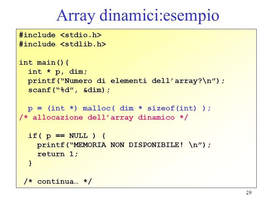 29 Array dinamici:esempio #include int main(){ int * p, dim; printf(Numero di elementi dellarray?\n); scanf(%d, &dim); p = (int *) malloc( dim * sizeof(int) ); /* allocazione dellarray dinamico */ if( p == NULL ) { printf(MEMORIA NON DISPONIBILE.