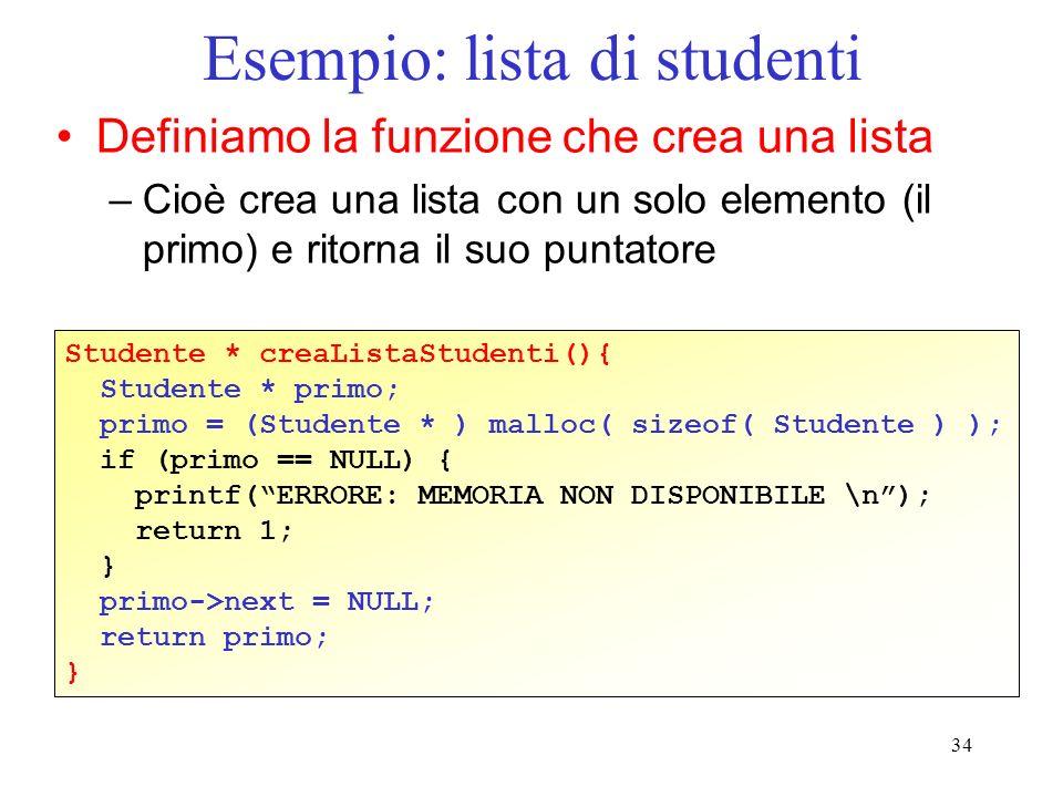 34 Esempio: lista di studenti Definiamo la funzione che crea una lista –Cioè crea una lista con un solo elemento (il primo) e ritorna il suo puntatore Studente * creaListaStudenti(){ Studente * primo; primo = (Studente * ) malloc( sizeof( Studente ) ); if (primo == NULL) { printf(ERRORE: MEMORIA NON DISPONIBILE \n); return 1; } primo->next = NULL; return primo; }