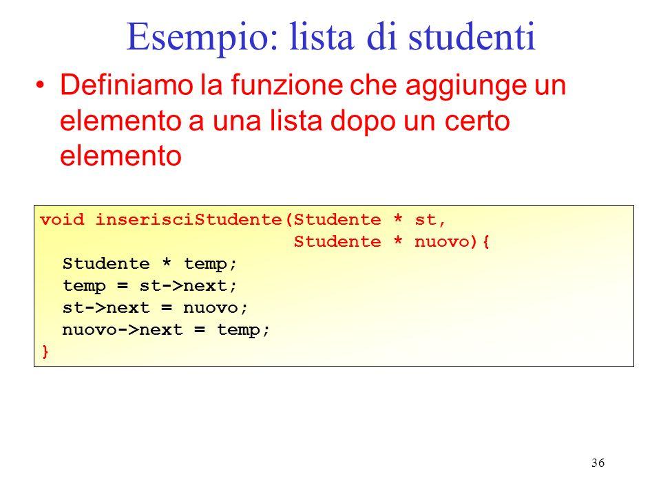 36 Esempio: lista di studenti Definiamo la funzione che aggiunge un elemento a una lista dopo un certo elemento void inserisciStudente(Studente * st, Studente * nuovo){ Studente * temp; temp = st->next; st->next = nuovo; nuovo->next = temp; }