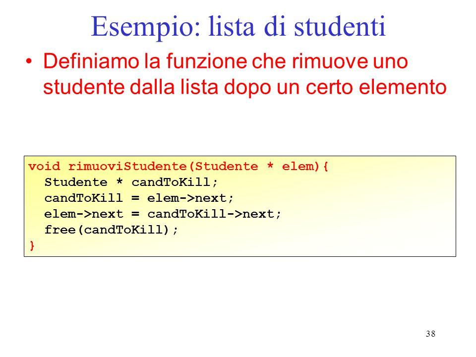 38 Esempio: lista di studenti Definiamo la funzione che rimuove uno studente dalla lista dopo un certo elemento void rimuoviStudente(Studente * elem){ Studente * candToKill; candToKill = elem->next; elem->next = candToKill->next; free(candToKill); }